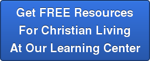 Get FREE Resources For Christian Living At Our Learning Center